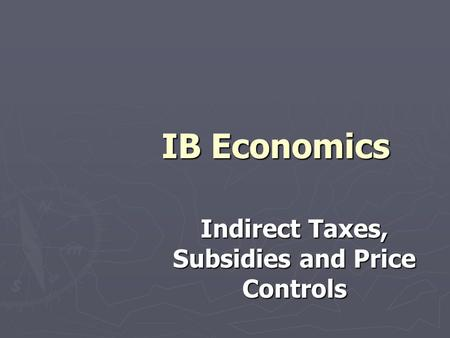 IB Economics Indirect Taxes, Subsidies and Price Controls.