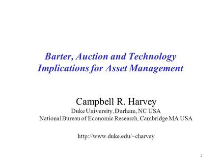 1 Barter, Auction and Technology Implications for Asset Management Campbell R. Harvey Duke University, Durham, NC USA National Bureau of Economic Research,