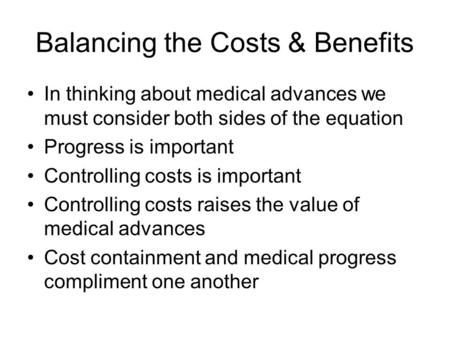 Balancing the Costs & Benefits In thinking about medical advances we must consider both sides of the equation Progress is important Controlling costs is.
