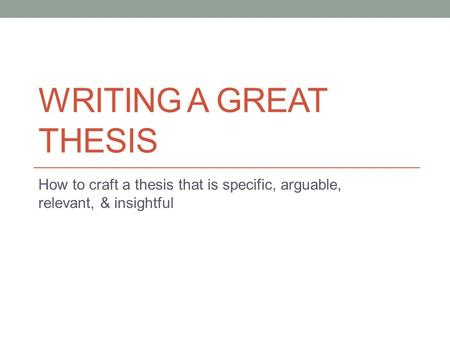 WRITING A GREAT THESIS How to craft a thesis that is specific, arguable, relevant, & insightful.
