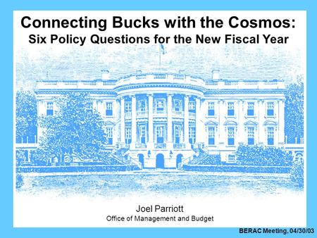 BERAC Meeting, 04/30/03 Connecting Bucks with the Cosmos: Six Policy Questions for the New Fiscal Year Joel Parriott Office of Management and Budget.