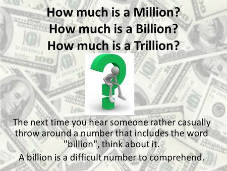 How much is a Million? How much is a Billion? How much is a Trillion? The next time you hear someone rather casually throw around a number that includes.