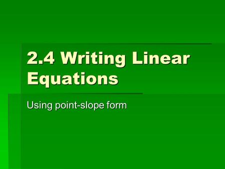 2.4 Writing Linear Equations Using point-slope form.