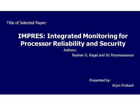 Title of Selected Paper: IMPRES: Integrated Monitoring for Processor Reliability and Security Authors: Roshan G. Ragel and Sri Parameswaran Presented by: