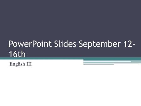 PowerPoint Slides September 12- 16th English III.