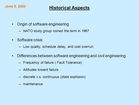 Historical Aspects Origin of software engineering –NATO study group coined the term in 1967 Software crisis –Low quality, schedule delay, and cost overrun.