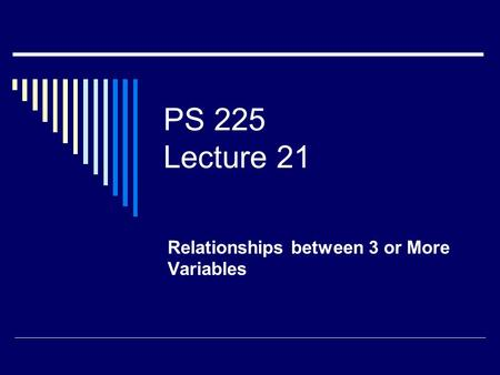 PS 225 Lecture 21 Relationships between 3 or More Variables.