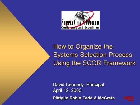 How to Organize the Systems Selection Process Using the SCOR Framework Pittiglio Rabin Todd & McGrath April 12, 2000 David Kennedy, Principal.