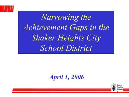 1 Narrowing the Achievement Gaps in the Shaker Heights City School District April 1, 2006.