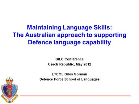 Defence Force School of Languages Maintaining Language Skills: The Australian approach to supporting Defence language capability BILC Conference Czech.