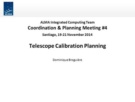 ALMA Integrated Computing Team Coordination & Planning Meeting #4 Santiago, 19-21 November 2014 Telescope Calibration Planning Dominique Broguière.