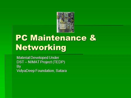 PC Maintenance & Networking Material Developed Under DST – NIMAT Project (TEDP) By VidyaDeep Foundation, Satara.