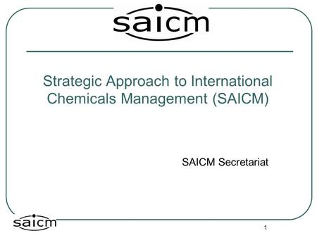1 Strategic Approach to International Chemicals Management (SAICM) SAICM Secretariat.