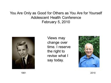 You Are Only as Good for Others as You Are for Yourself Adolescent Health Conference February 5, 2010 19612010 Views may change over time. I reserve the.