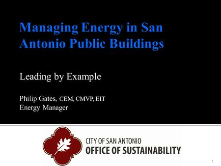 Leading by Example Philip Gates, CEM, CMVP, EIT Energy Manager 1.