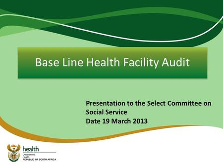 Base Line Health Facility Audit Presentation to the Select Committee on Social Service Date 19 March 2013.