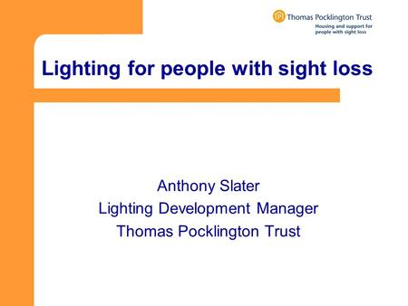 Lighting for people with sight loss Anthony Slater Lighting Development Manager Thomas Pocklington Trust.