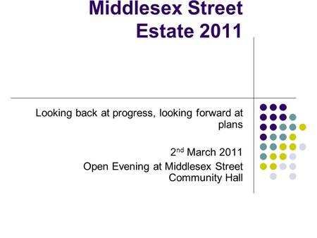 Middlesex Street Estate 2011 Looking back at progress, looking forward at plans 2 nd March 2011 Open Evening at Middlesex Street Community Hall.
