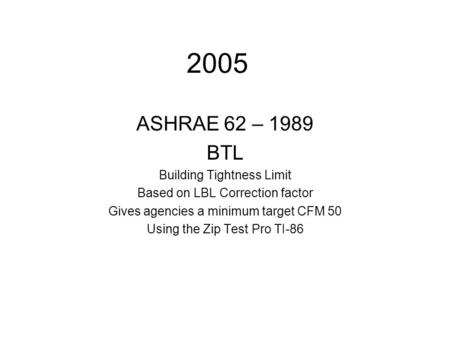 2005 ASHRAE 62 – 1989 BTL Building Tightness Limit Based on LBL Correction factor Gives agencies a minimum target CFM 50 Using the Zip Test Pro TI-86.