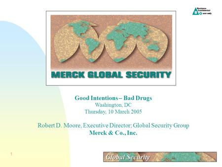 1 Good Intentions – Bad Drugs Washington, DC Thursday, 10 March 2005 Robert D. Moore, Executive Director; Global Security Group Merck & Co., Inc.