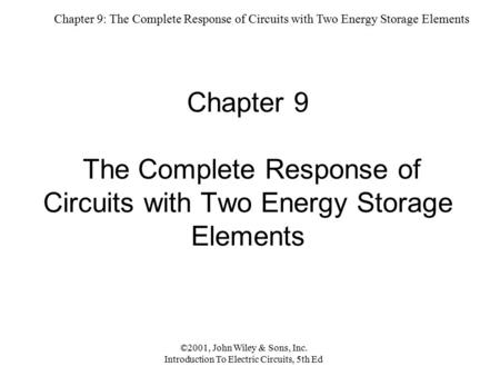Chapter 9: The Complete Response of Circuits with Two Energy Storage Elements ©2001, John Wiley & Sons, Inc. Introduction To Electric Circuits, 5th Ed.