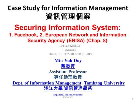 Case Study for Information Management 資訊管理個案 1 1011CSIM4B08 TLMXB4B Thu 8, 9, 10 (15:10-18:00) B508 Securing Information System: 1. Facebook, 2. European.