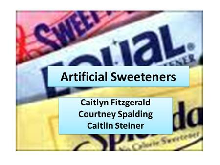 Artificial Sweeteners Caitlyn Fitzgerald Courtney Spalding Caitlin Steiner Caitlyn Fitzgerald Courtney Spalding Caitlin Steiner.