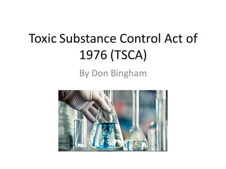 Toxic Substance Control Act of 1976 (TSCA) By Don Bingham.