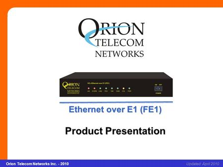 Orion Telecom Networks Inc. - 2010Slide 1 Ethernet over E1(FE1) Updated: April 2010Orion Telecom Networks Inc. - 2010 Ethernet over E1 (FE1) Product Presentation.