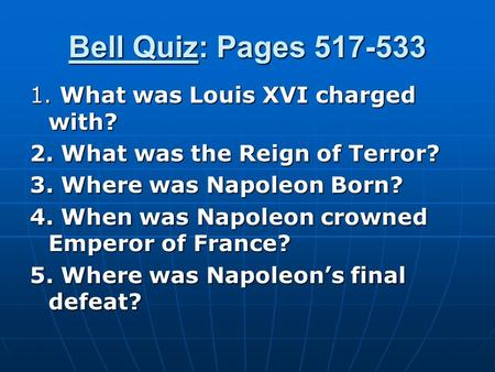 Bell Quiz: Pages 517-533 1. What was Louis XVI charged with? 2. What was the Reign of Terror? 3. Where was Napoleon Born? 4. When was Napoleon crowned.