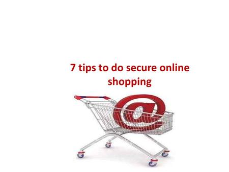 7 tips to do secure online shopping. Shopping Online? How literate are you with online buying? Do you know to differentiate real and fake stuff? Do you.