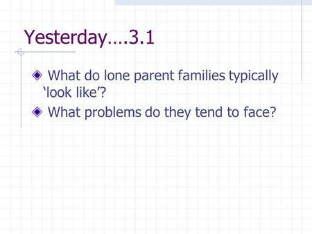 Yesterday….3.1 What do lone parent families typically 'look like'? What problems do they tend to face?
