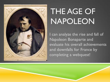 THE AGE OF NAPOLEON I can analyze the rise and fall of Napoleon Bonaparte and evaluate his overall achievements and downfalls for France by completing.