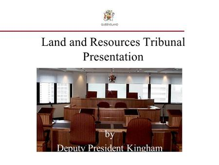 Land and Resources Tribunal Presentation by Deputy President Kingham Deputy President Fleur Kingham QUEENSLAND.