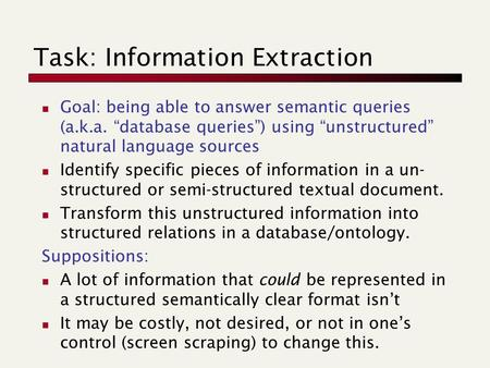 "Task: Information Extraction Goal: being able to answer semantic queries (a.k.a. ""database queries"") using ""unstructured"" natural language sources Identify."