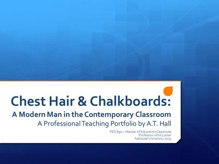 Chest Hair & Chalkboards: A Modern Man in the Contemporary Classroom A Professional Teaching Portfolio by A.T. Hall TED 690 – Master <strong>of</strong> Education Capstone.