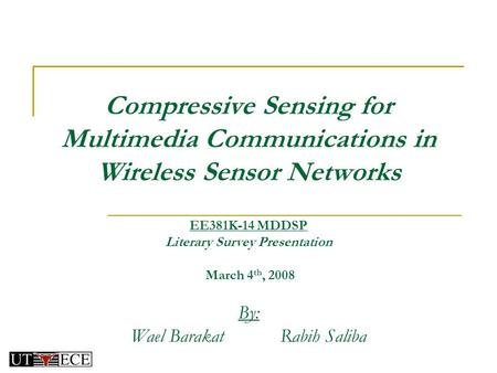 Compressive Sensing for Multimedia Communications in Wireless Sensor Networks By: Wael BarakatRabih Saliba EE381K-14 MDDSP Literary Survey Presentation.