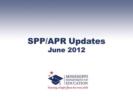 SPP/APR Updates June 2012. SPP – State Performance Plan –Establishes baseline data and sets targets through 2012-2013 school year for 20 Indicators APR.