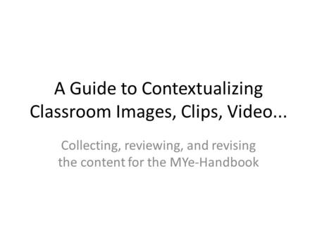 A Guide to Contextualizing Classroom Images, Clips, Video... Collecting, reviewing, and revising the content for the MYe-Handbook.