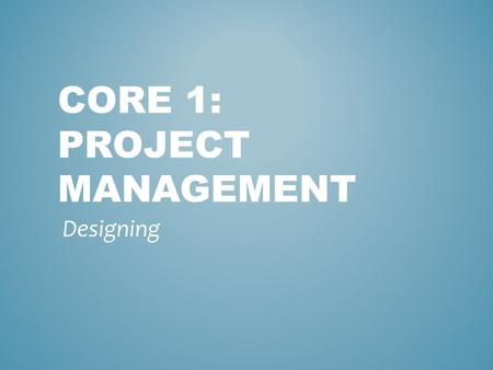 CORE 1: PROJECT MANAGEMENT Designing. This stage is where the actual solution is designed and built. This includes describing information processes and.