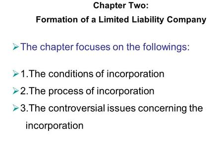 Chapter Two: Formation of a Limited Liability Company  The chapter focuses on the followings:  1.The conditions of incorporation  2.The process of incorporation.