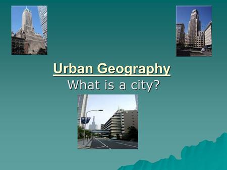 Urban Geography What is a city?. Population  United States definition= 2500  Japan ' s definition= 30,000  What is the problem with population alone.