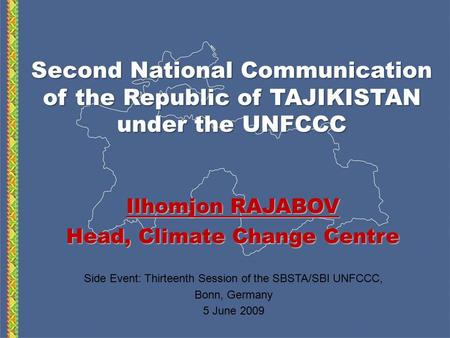 Second National Communication of the Republic of TAJIKISTAN under the UNFCCC Ilhomjon RAJABOV Head, Climate Change Centre Side Event: Thirteenth Session.