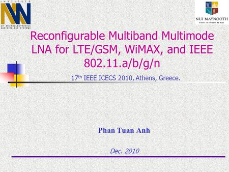 Phan Tuan Anh Dec. 2010 Reconfigurable Multiband Multimode LNA for LTE/GSM, WiMAX, and IEEE 802.11.a/b/g/n 17 th IEEE ICECS 2010, Athens, Greece.