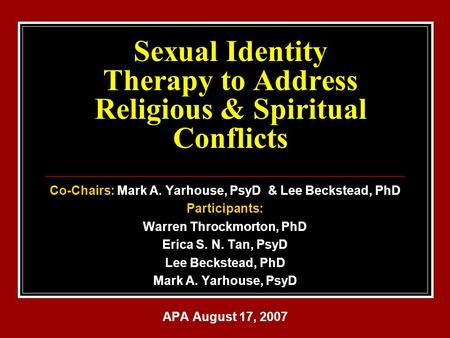 Sexual Identity Therapy to Address Religious & Spiritual Conflicts Co-Chairs: Mark A. Yarhouse, PsyD & Lee Beckstead, PhD Participants: Warren Throckmorton,