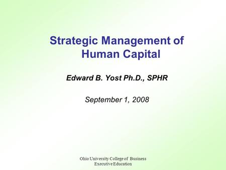 Ohio University College of Business Executive Education Strategic Management of Human Capital Edward B. Yost Ph.D., SPHR September 1, 2008.