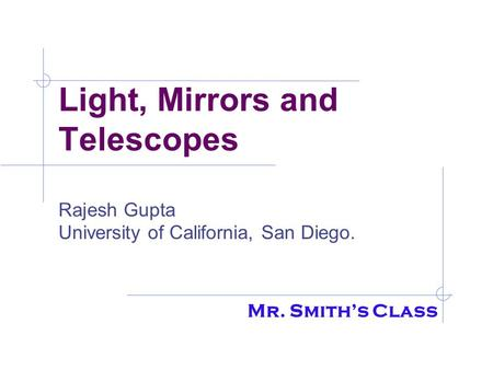 Light, Mirrors and Telescopes Rajesh Gupta University of California, San Diego. Mr. Smith's Class.