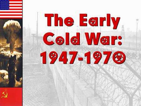 The Early Cold War: 1947-1970 The Early Cold War: 1947-1970.