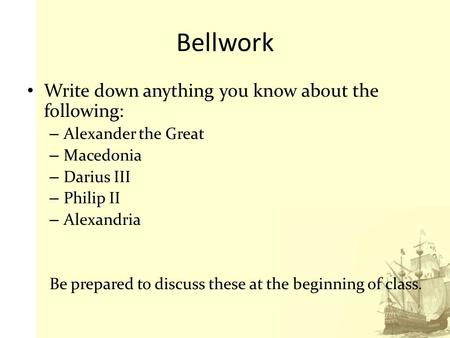Bellwork Write down anything you know about the following: – Alexander the <strong>Great</strong> – Macedonia – Darius III – Philip II – Alexandria Be prepared to discuss.