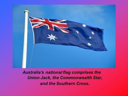 Australia's national flag comprises the Union Jack, the Commonwealth Star, and the Southern Cross.